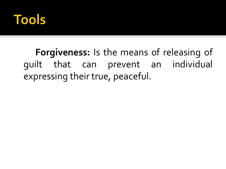 Forgiveness: Is the means of releasing of guilt that can prevent an individual expressing their true, peaceful.