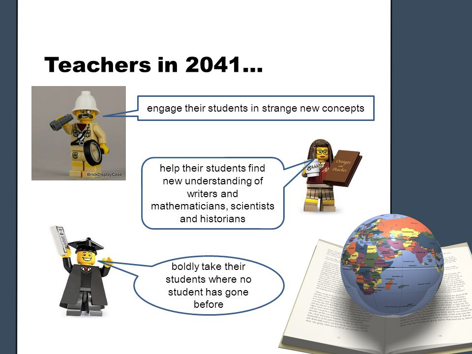Teachers in 2041… engage their students in strange new concepts help their students find new understanding of writers and mathematicians, scientists and historians boldly take their students where no student has gone before