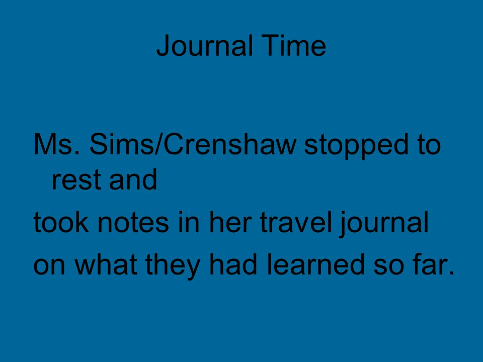 Journal Time Ms. Sims/Crenshaw stopped to rest and took notes in her travel journal on what they had learned so far.