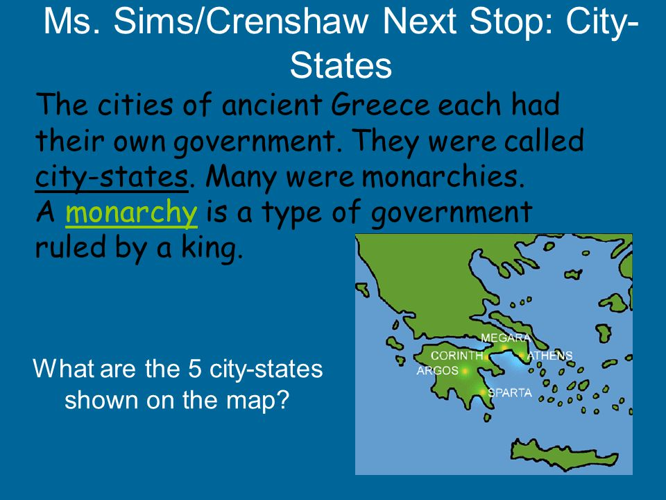 Ms. Sims/Crenshaw Next Stop: City- States The cities of ancient Greece each had their own government. They were called city-states. Many were monarchi