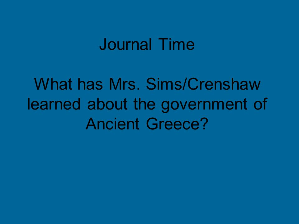 Journal Time What has Mrs. Sims/Crenshaw learned about the government of Ancient Greece?