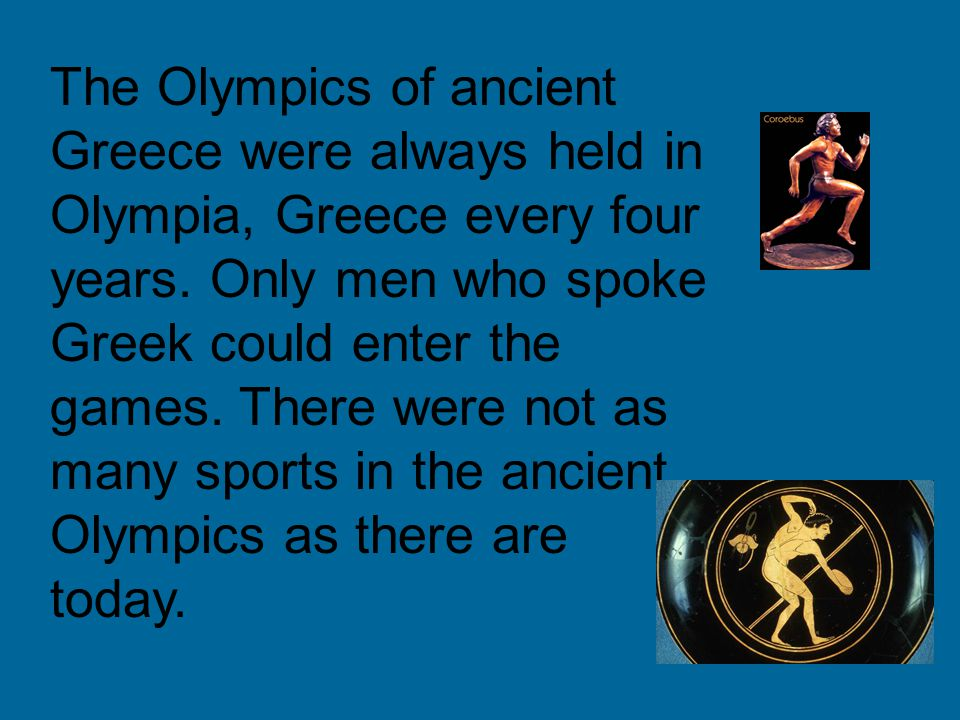 The Olympics of ancient Greece were always held in Olympia, Greece every four years. Only men who spoke Greek could enter the games. There were not as