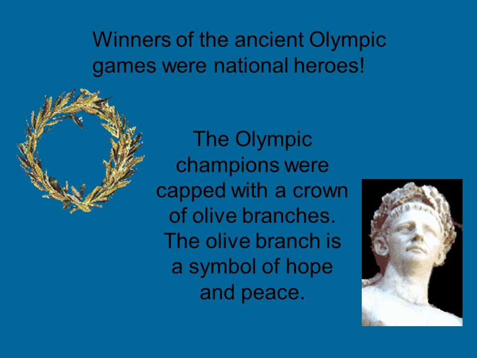 Winners of the ancient Olympic games were national heroes! The Olympic champions were capped with a crown of olive branches. The olive branch is a sym