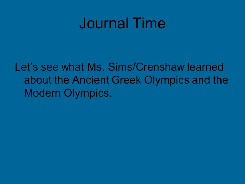 Journal Time Let's see what Ms. Sims/Crenshaw learned about the Ancient Greek Olympics and the Modern Olympics.