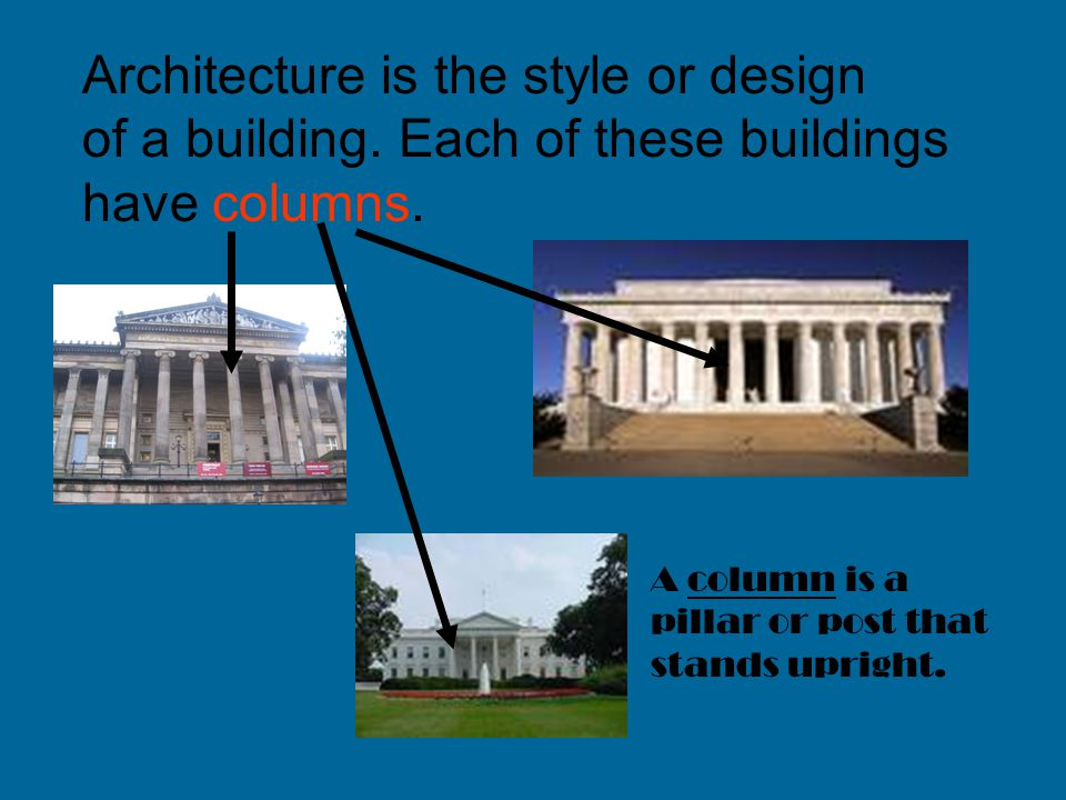 Architecture is the style or design of a building. Each of these buildings have columns. A column is a pillar or post that stands upright.
