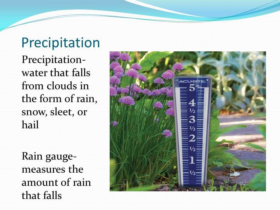 Precipitation Precipitation- water that falls from clouds in the form of rain, snow, sleet, or hail Rain gauge- measures the amount of rain that falls