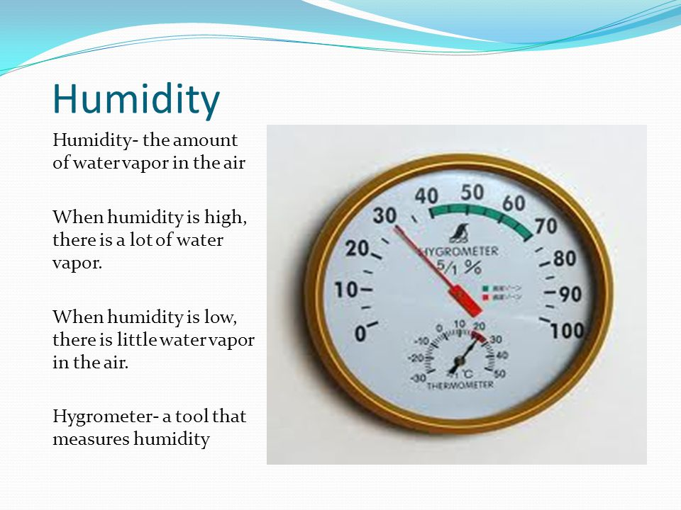 Humidity Humidity- the amount of water vapor in the air When humidity is high, there is a lot of water vapor.