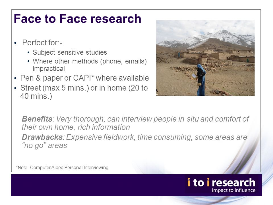 Face to Face research Perfect for:- Subject sensitive studies Where other methods (phone, emails) impractical Pen & paper or CAPI* where available Street (max 5 mins.) or in home (20 to 40 mins.) Benefits: Very thorough, can interview people in situ and comfort of their own home, rich information Drawbacks: Expensive fieldwork, time consuming, some areas are no go areas *Note -Computer Aided Personal Interviewing