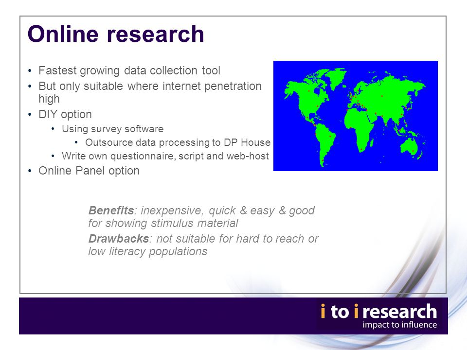 Online research Fastest growing data collection tool But only suitable where internet penetration high DIY option Using survey software Outsource data processing to DP House Write own questionnaire, script and web-host Online Panel option Benefits: inexpensive, quick & easy & good for showing stimulus material Drawbacks: not suitable for hard to reach or low literacy populations