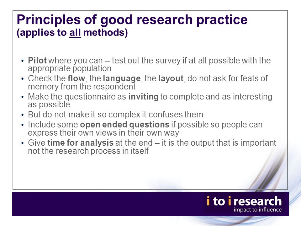 Principles of good research practice (applies to all methods) Pilot where you can – test out the survey if at all possible with the appropriate population Check the flow, the language, the layout, do not ask for feats of memory from the respondent Make the questionnaire as inviting to complete and as interesting as possible But do not make it so complex it confuses them Include some open ended questions if possible so people can express their own views in their own way Give time for analysis at the end – it is the output that is important not the research process in itself