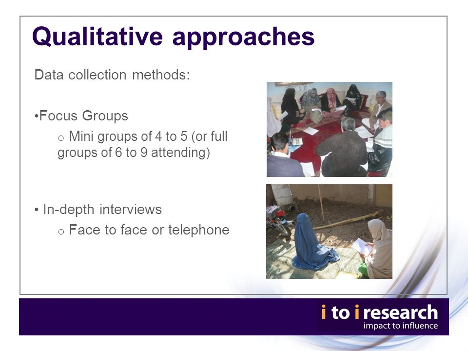 Qualitative approaches Data collection methods: Focus Groups o M ini groups of 4 to 5 (or full groups of 6 to 9 attending) In-depth interviews o Face to face or telephone