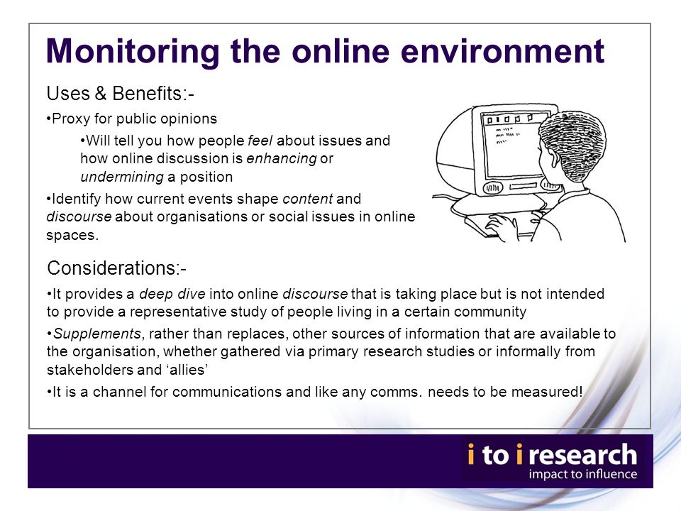 Considerations:- It provides a deep dive into online discourse that is taking place but is not intended to provide a representative study of people living in a certain community Supplements, rather than replaces, other sources of information that are available to the organisation, whether gathered via primary research studies or informally from stakeholders and 'allies' It is a channel for communications and like any comms.