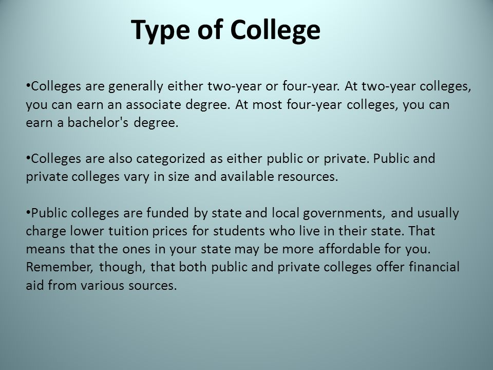 Colleges are generally either two-year or four-year. At two-year colleges, you can earn an associate degree. At most four-year colleges, you can earn