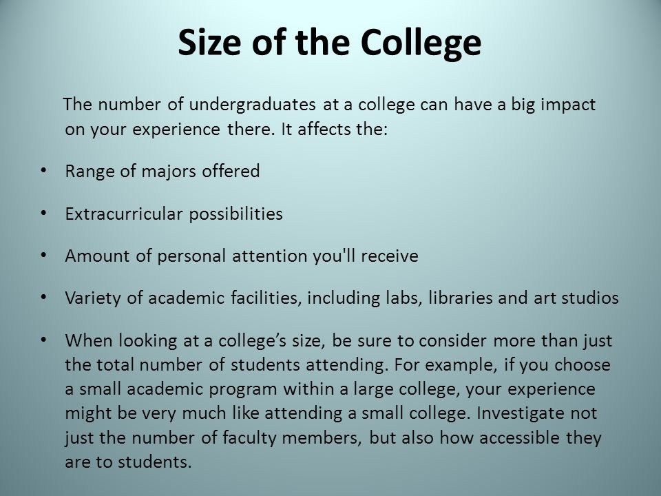 Size of the College The number of undergraduates at a college can have a big impact on your experience there. It affects the: Range of majors offered