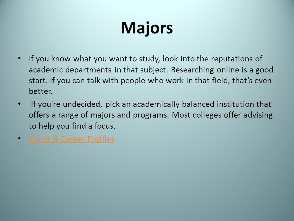 Majors If you know what you want to study, look into the reputations of academic departments in that subject. Researching online is a good start. If y