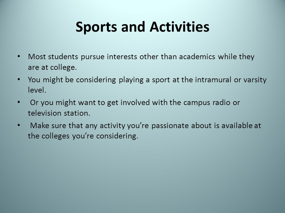 Sports and Activities Most students pursue interests other than academics while they are at college. You might be considering playing a sport at the i