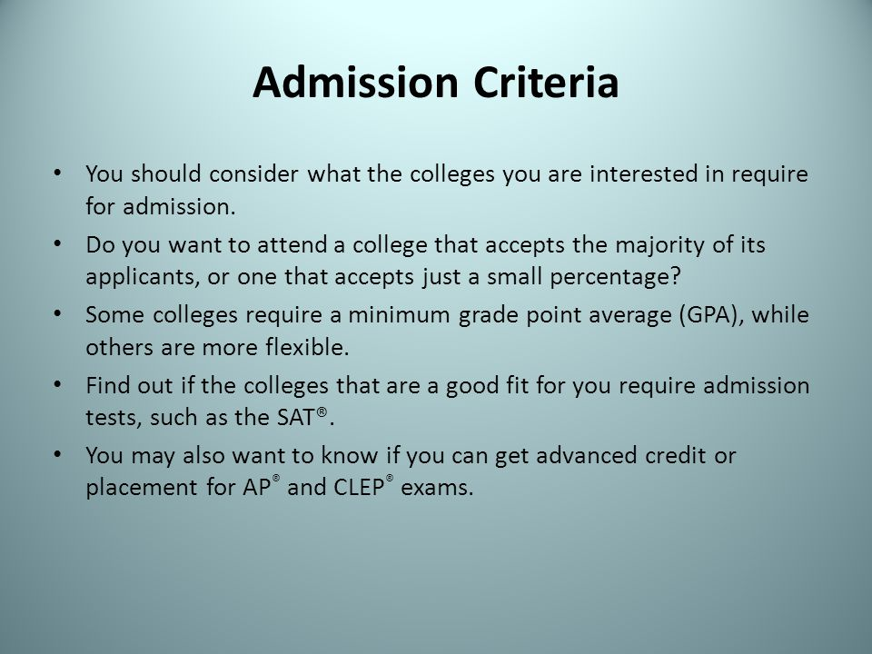 Admission Criteria You should consider what the colleges you are interested in require for admission. Do you want to attend a college that accepts the