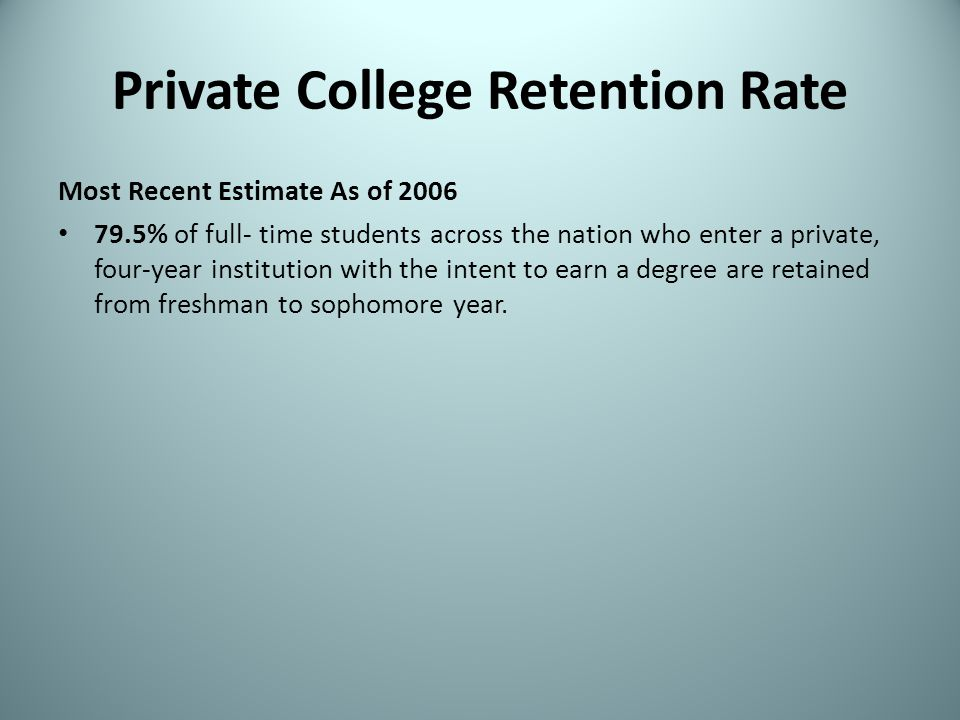 Private College Retention Rate Most Recent Estimate As of 2006 79.5% of full- time students across the nation who enter a private, four-year instituti