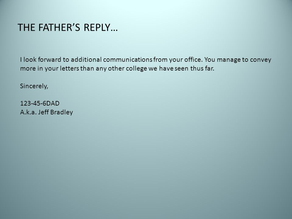 THE FATHER'S REPLY… I look forward to additional communications from your office. You manage to convey more in your letters than any other college we