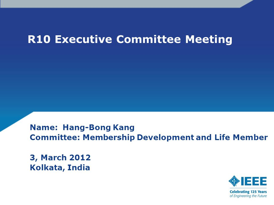 R10 Executive Committee Meeting Name: Hang-Bong Kang Committee: Membership Development and Life Member 3, March 2012 Kolkata, India