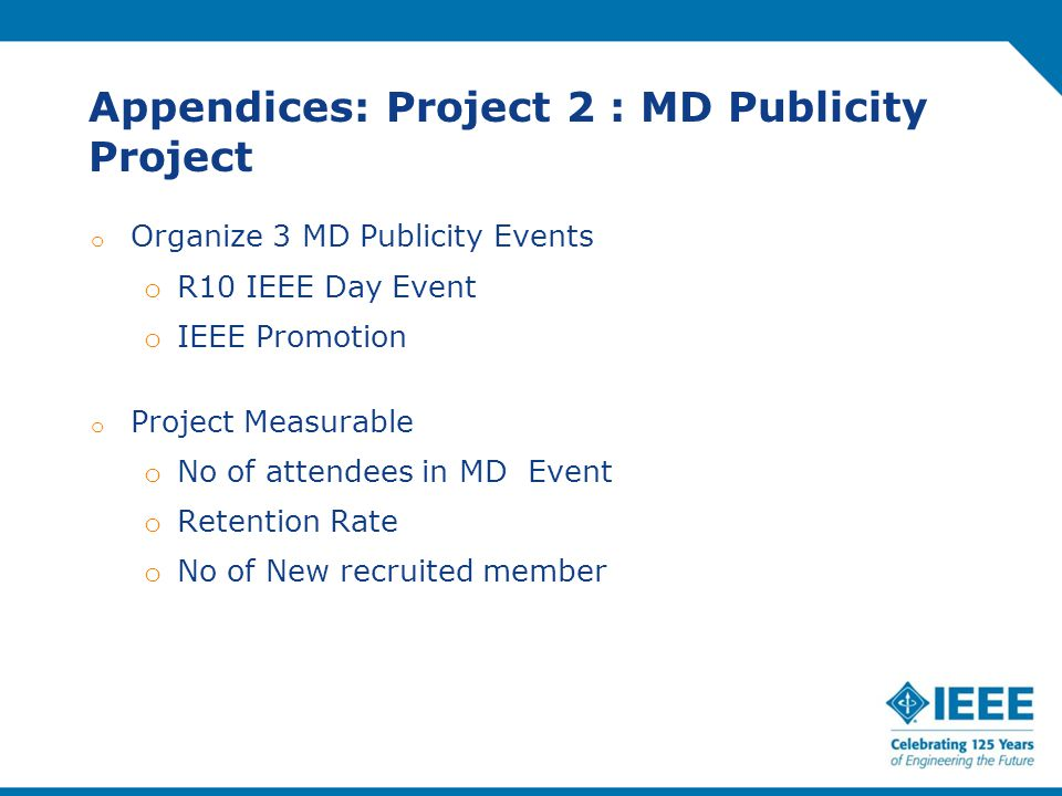 Appendices: Project 2 : MD Publicity Project o Organize 3 MD Publicity Events o R10 IEEE Day Event o IEEE Promotion o Project Measurable o No of attendees in MD Event o Retention Rate o No of New recruited member
