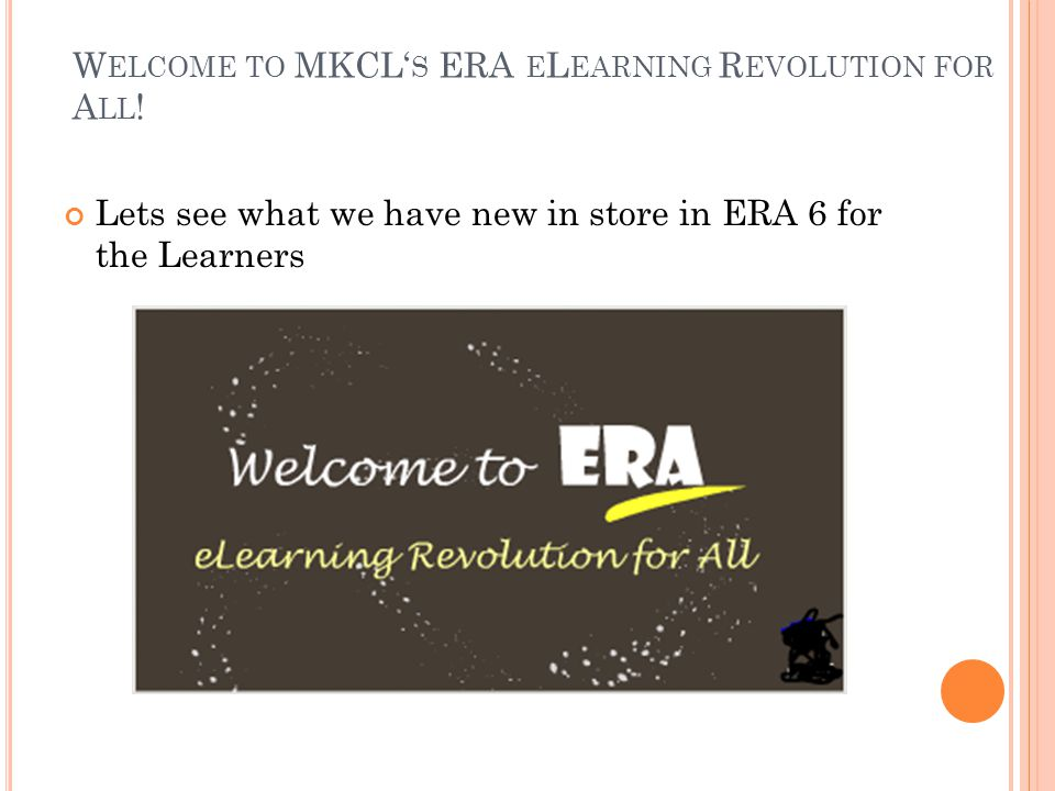 W ELCOME TO MKCL' S ERA E L EARNING R EVOLUTION FOR A LL ! Lets see what we have new in store in ERA 6 for the Learners