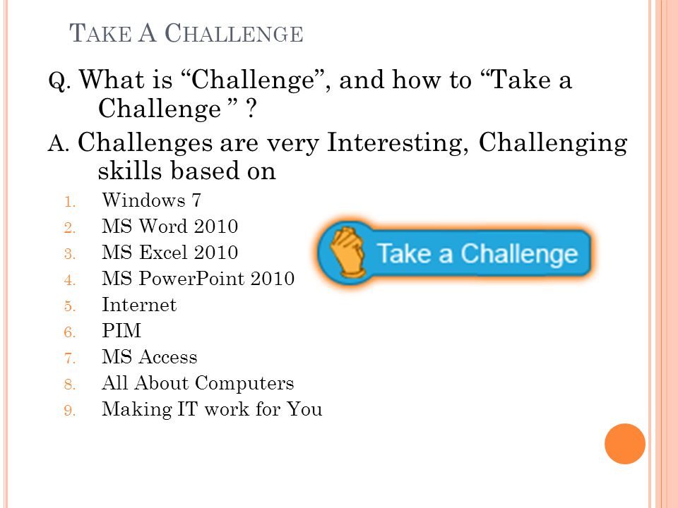 """T AKE A C HALLENGE Q. What is """"Challenge"""", and how to """"Take a Challenge """" ? A. Challenges are very Interesting, Challenging skills based on 1. Windows"""