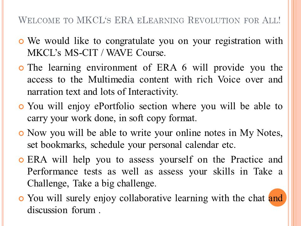 W ELCOME TO MKCL' S ERA E L EARNING R EVOLUTION FOR A LL ! We would like to congratulate you on your registration with MKCL's MS-CIT / WAVE Course. Th