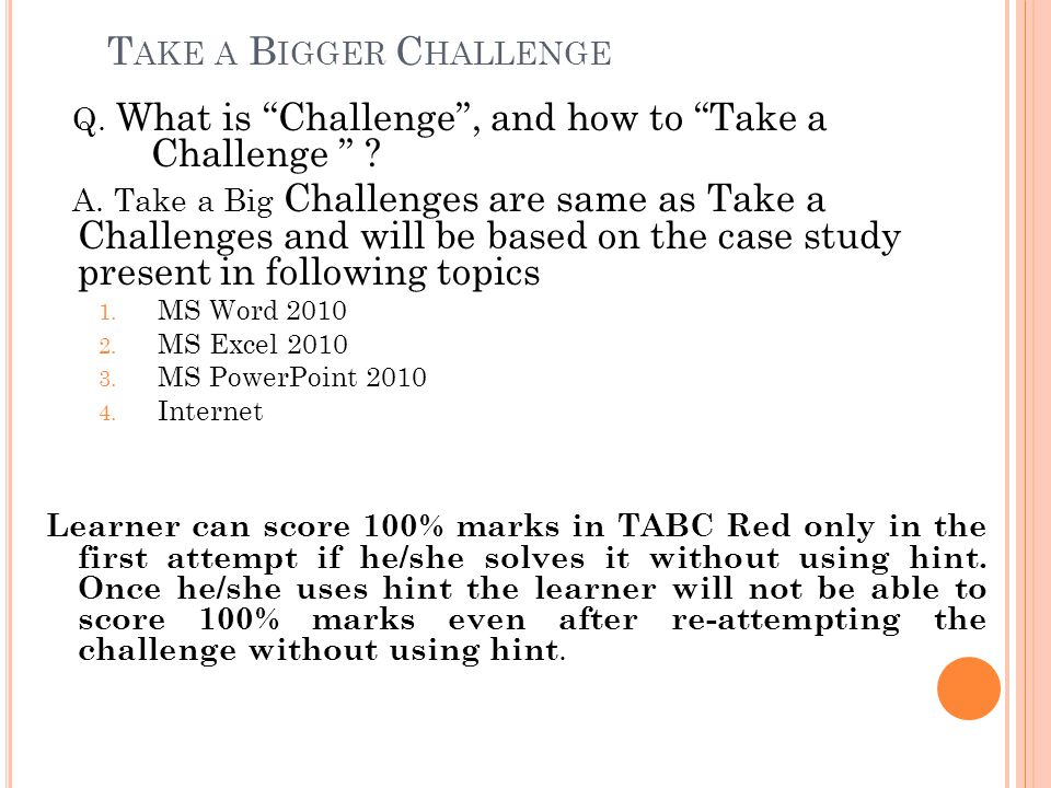 "T AKE A B IGGER C HALLENGE Q. What is ""Challenge"", and how to ""Take a Challenge "" ? A. Take a Big Challenges are same as Take a Challenges and will be"