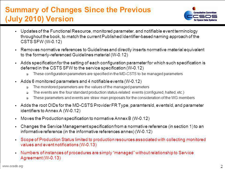 www.ccsds.org 2 Summary of Changes Since the Previous (July 2010) Version  Updates of the Functional Resource, monitored parameter, and notifiable event terminology throughout the book, to match the current Published Identifier-based naming approach of the CSTS SFW (W-0.12)  Removes normative references to Guidelines and directly inserts normative material equivalent to the formerly-referenced Guidelines material (W-0.12)  Adds specification for the setting of each configuration parameter for which such specification is deferred in the CSTS SFW to the service specification (W-0.12)  These configuration parameters are specified in the MD-CSTS to be managed parameters  Adds 6 monitored parameters and 4 notifiable events (W-0.12)  The monitored parameters are the values of the managed parameters  The events are the four standard production status-related events (configured, halted, etc.)  These parameters and events are straw man proposals for the consideration of the WG members  Adds the root OIDs for the MD-CSTS Provider FR Type, paramtersId, eventsId, and parameter identifiers to Annex A (W-0.12)  Moves the Production specification to normative Annex B (W-0.12)  Changes the Service Management specification from a normative reference (in section 1) to an informative reference (in the informative references annex) (W-0.12)  Scope of Production Status limited to production resources associated with collecting monitored values and event notifications (W-0.13)  Numbers of instances of procedures are simply managed without relationship to Service Agreement (W-0.13)