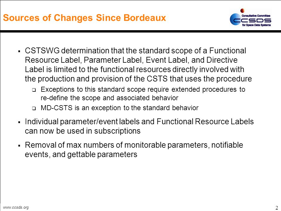 www.ccsds.org 3 Summary of Changes Since the V0.13 (Version Immediately Prior to Bordeaux) (1 of 2)  Operational Scenario (2.5) significantly extended to illustrate use of labels and Functional Resource Types  Cyclic Report, Information Query, and Notification procedures change from adopted to extended (refined and extended for Notification) (3.0)  New section 4 for MD Cyclic Report extended procedure  Modifies standard Cyclic Report behavior for a Parameter Label in a list-of-parameters, named list, or default list in a START invocation to apply to every instance of the parameter identified by that Parameter Label for all instances of its associated Functional Resource Type that are configured as part of the Service Package  Modifies standard Cyclic Report behavior for a Functional Resource Type in the list-of-parameters in a START invocation to apply to every instance of each parameter for that Functional Resource Type for all instances of that Functional Resource Type that are configured as part of the Service Package  New section 5 for MD Information Query extended procedure  Modifies standard Information Query behavior for a Parameter Label in a list-of-parameters, named list, or default list in a GET invocation similar to that done in the MD Cyclic Report  Modifies standard Information Query behavior for a Functional Resource Type in a list-of-parameters in a GET invocation similar to that done in the MC Cyclic Report  New section 6 for MD Notification extended procedure  Modifies standard Notification behavior for an Event Label in a list-of-events, named list, or default list in a START invocation similar to that done in the MD Cyclic Report  Modifies standard Notification behavior for a Functional Resource Type in a list-of-parameters in a START invocation similar to that done in the MC Cyclic Report  Refines the scope of production status to apply to production resources associated with collecting all monitored parameters and event notifications