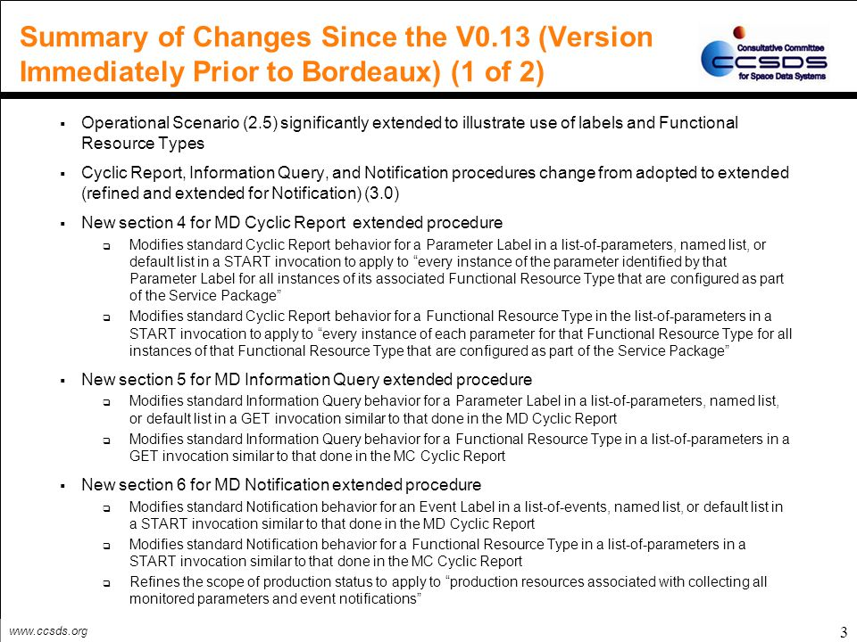 www.ccsds.org 3 Summary of Changes Since the V0.13 (Version Immediately Prior to Bordeaux) (1 of 2)  Operational Scenario (2.5) significantly extended to illustrate use of labels and Functional Resource Types  Cyclic Report, Information Query, and Notification procedures change from adopted to extended (refined and extended for Notification) (3.0)  New section 4 for MD Cyclic Report extended procedure  Modifies standard Cyclic Report behavior for a Parameter Label in a list-of-parameters, named list, or default list in a START invocation to apply to every instance of the parameter identified by that Parameter Label for all instances of its associated Functional Resource Type that are configured as part of the Service Package  Modifies standard Cyclic Report behavior for a Functional Resource Type in the list-of-parameters in a START invocation to apply to every instance of each parameter for that Functional Resource Type for all instances of that Functional Resource Type that are configured as part of the Service Package  New section 5 for MD Information Query extended procedure  Modifies standard Information Query behavior for a Parameter Label in a list-of-parameters, named list, or default list in a GET invocation similar to that done in the MD Cyclic Report  Modifies standard Information Query behavior for a Functional Resource Type in a list-of-parameters in a GET invocation similar to that done in the MC Cyclic Report  New section 6 for MD Notification extended procedure  Modifies standard Notification behavior for an Event Label in a list-of-events, named list, or default list in a START invocation similar to that done in the MD Cyclic Report  Modifies standard Notification behavior for a Functional Resource Type in a list-of-parameters in a START invocation similar to that done in the MC Cyclic Report  Refines the scope of production status to apply to production resources associated with collecting all monitored parameters and event notifications