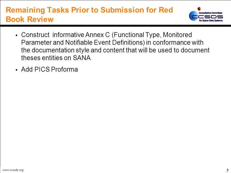 www.ccsds.org Remaining Tasks Prior to Submission for Red Book Review  Construct informative Annex C (Functional Type, Monitored Parameter and Notifiable Event Definitions) in conformance with the documentation style and content that will be used to document theses entities on SANA  Add PICS Proforma 5