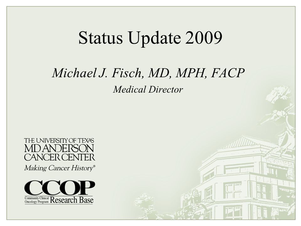 Status Update 2009 Michael J. Fisch, MD, MPH, FACP Medical Director