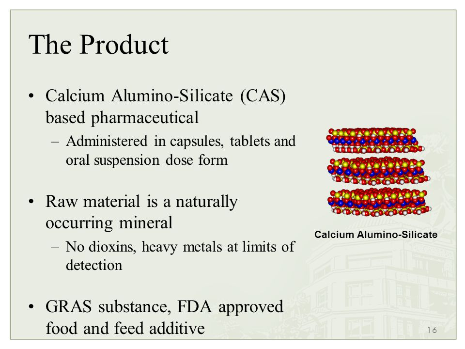 16 The Product Calcium Alumino-Silicate (CAS) based pharmaceutical –Administered in capsules, tablets and oral suspension dose form Raw material is a naturally occurring mineral –No dioxins, heavy metals at limits of detection GRAS substance, FDA approved food and feed additive Proven to absorb a range of toxins and inflammatory proteins Calcium Alumino-Silicate