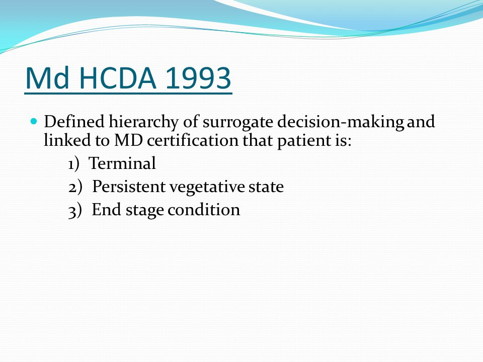 Md HCDA 1993 Defined hierarchy of surrogate decision-making and linked to MD certification that patient is: 1) Terminal 2) Persistent vegetative state