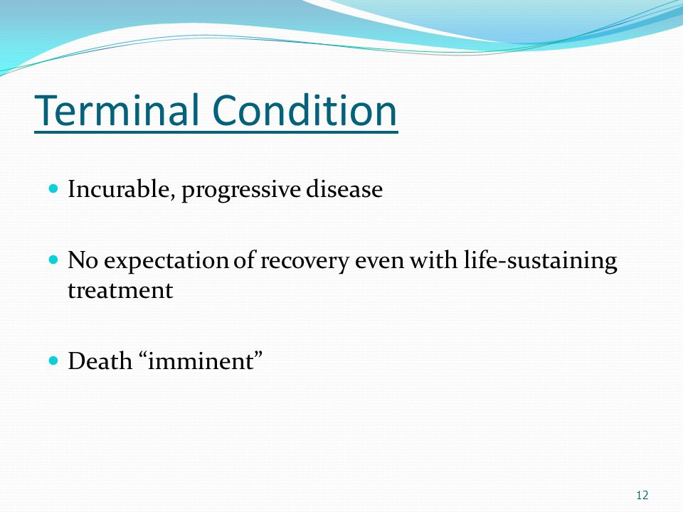 """Terminal Condition Incurable, progressive disease No expectation of recovery even with life-sustaining treatment Death """"imminent"""" 12"""