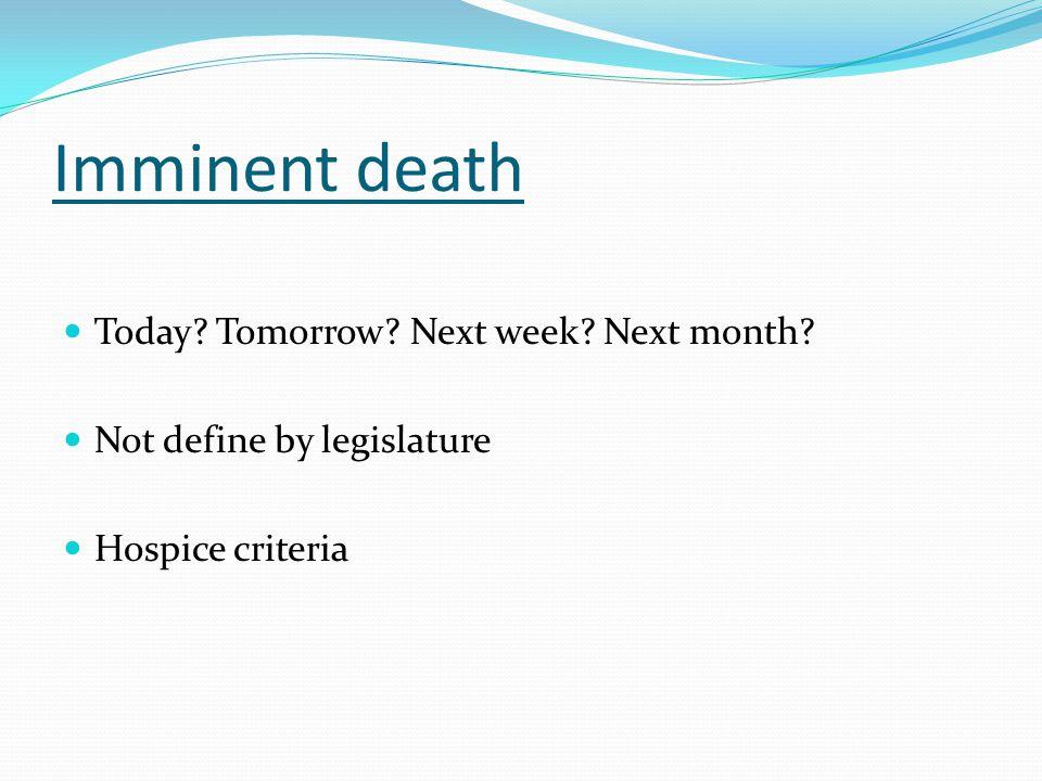 Imminent death Today? Tomorrow? Next week? Next month? Not define by legislature Hospice criteria