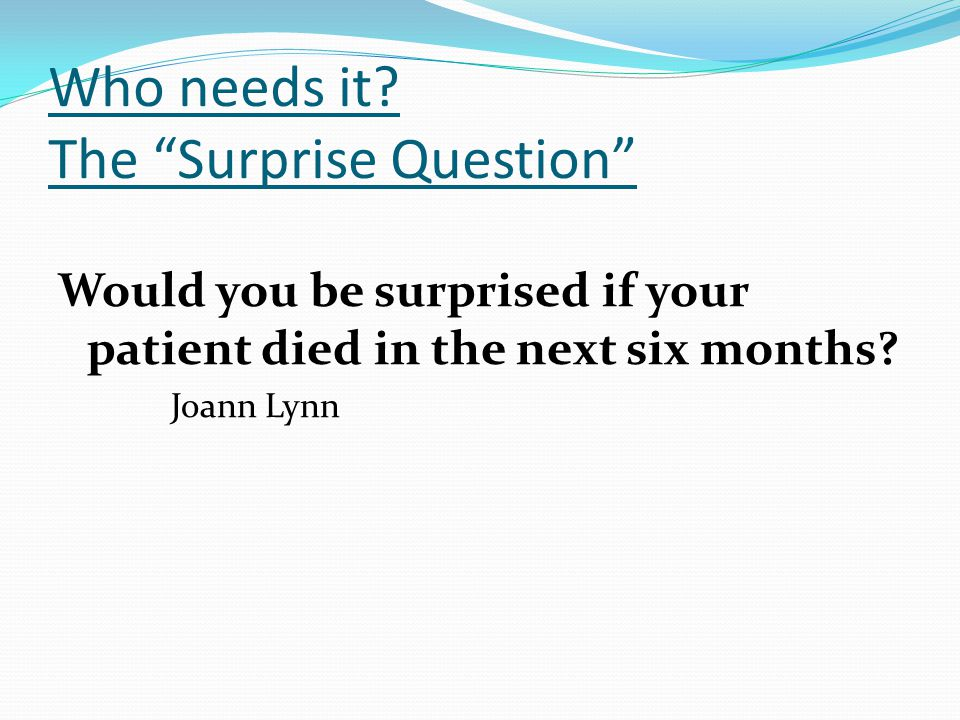 """Who needs it? The """"Surprise Question"""" Would you be surprised if your patient died in the next six months? Joann Lynn"""