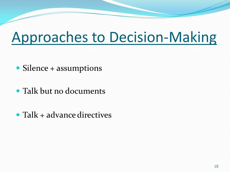 Approaches to Decision-Making Silence + assumptions Talk but no documents Talk + advance directives 18