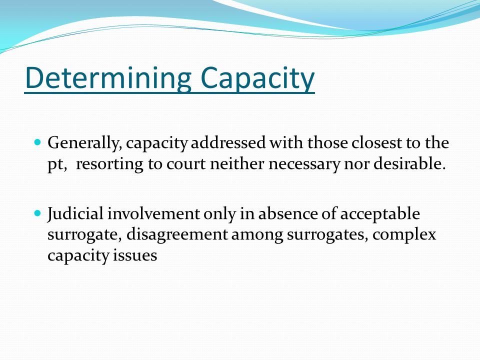 Determining Capacity Generally, capacity addressed with those closest to the pt, resorting to court neither necessary nor desirable. Judicial involvem