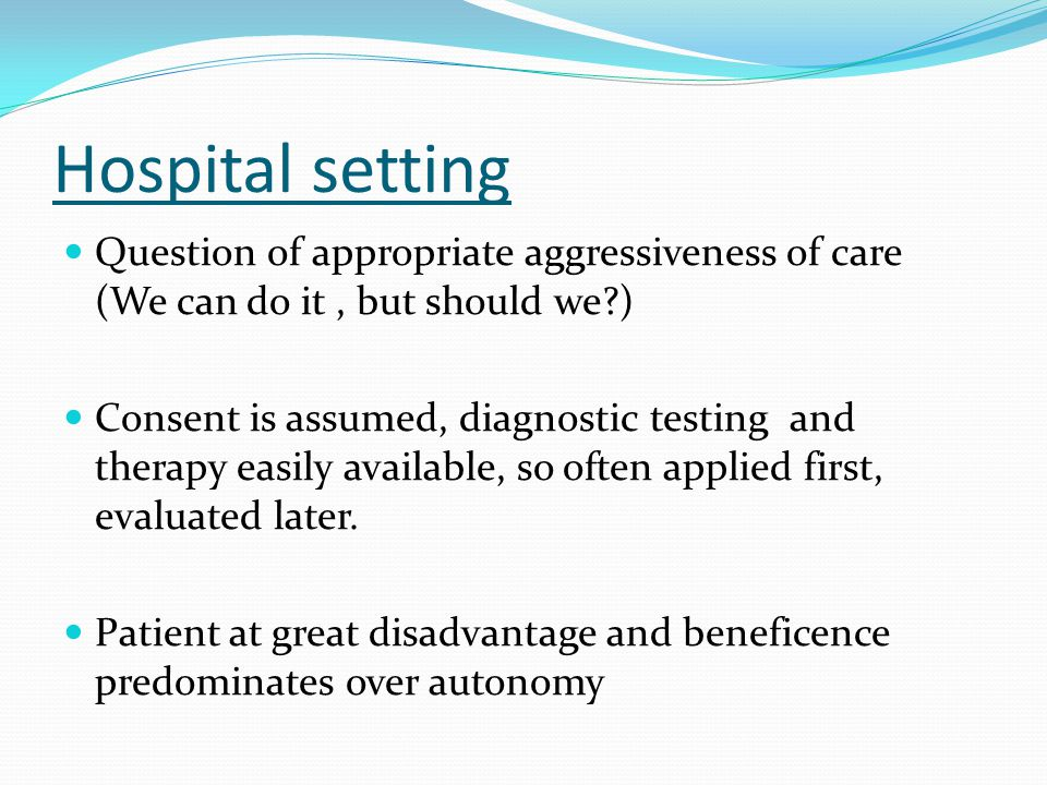 Hospital setting Question of appropriate aggressiveness of care (We can do it, but should we?) Consent is assumed, diagnostic testing and therapy easi