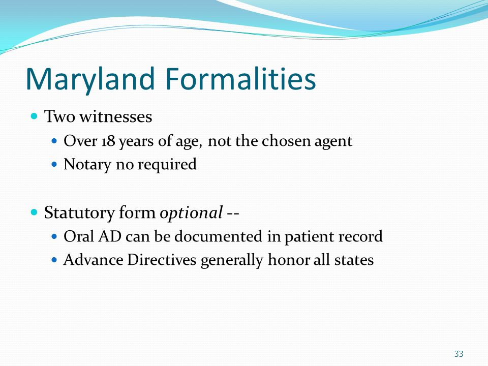 Maryland Formalities Two witnesses Over 18 years of age, not the chosen agent Notary no required Statutory form optional -- Oral AD can be documented