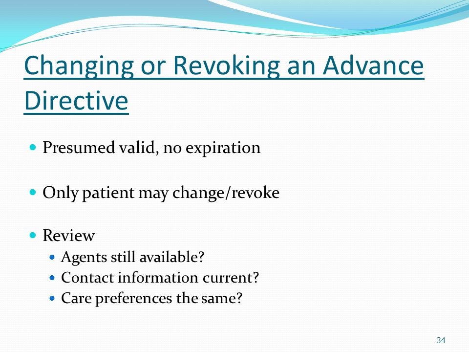Changing or Revoking an Advance Directive Presumed valid, no expiration Only patient may change/revoke Review Agents still available? Contact informat