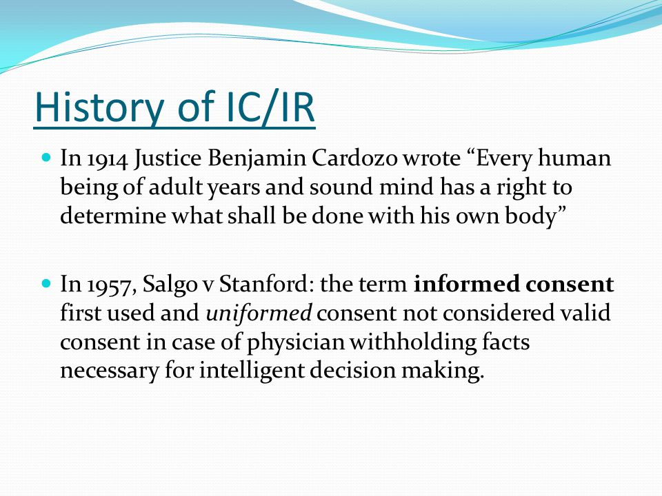 """History of IC/IR In 1914 Justice Benjamin Cardozo wrote """"Every human being of adult years and sound mind has a right to determine what shall be done w"""