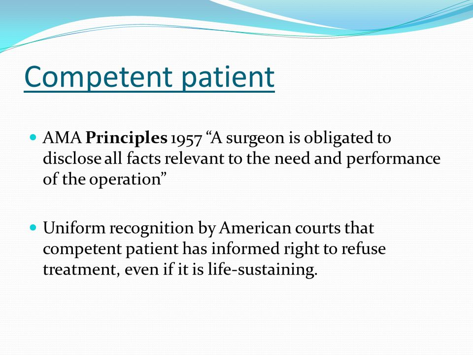 """Competent patient AMA Principles 1957 """"A surgeon is obligated to disclose all facts relevant to the need and performance of the operation"""" Uniform rec"""