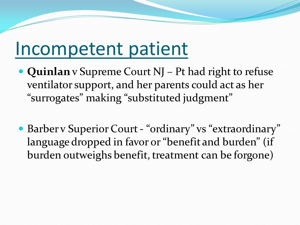 """Incompetent patient Quinlan v Supreme Court NJ – Pt had right to refuse ventilator support, and her parents could act as her """"surrogates"""" making """"subs"""
