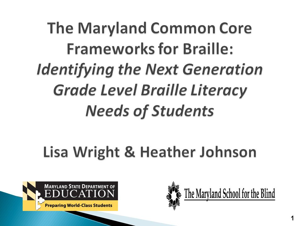 The Maryland Common Core Frameworks for Braille: Identifying the Next Generation Grade Level Braille Literacy Needs of Students Lisa Wright & Heather Johnson 1