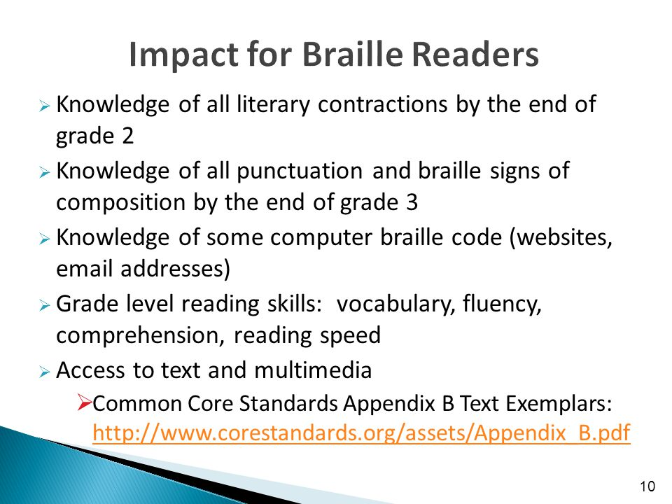  Knowledge of all literary contractions by the end of grade 2  Knowledge of all punctuation and braille signs of composition by the end of grade 3  Knowledge of some computer braille code (websites, email addresses)  Grade level reading skills: vocabulary, fluency, comprehension, reading speed  Access to text and multimedia  Common Core Standards Appendix B Text Exemplars: http://www.corestandards.org/assets/Appendix_B.pdf http://www.corestandards.org/assets/Appendix_B.pdf 10