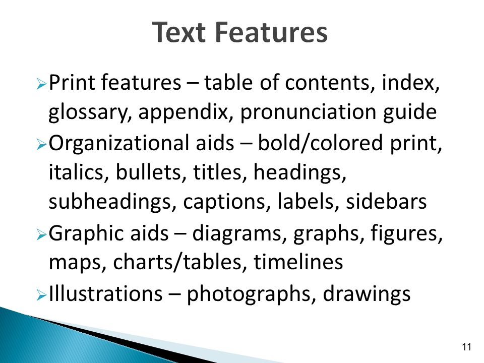  Print features – table of contents, index, glossary, appendix, pronunciation guide  Organizational aids – bold/colored print, italics, bullets, titles, headings, subheadings, captions, labels, sidebars  Graphic aids – diagrams, graphs, figures, maps, charts/tables, timelines  Illustrations – photographs, drawings 11
